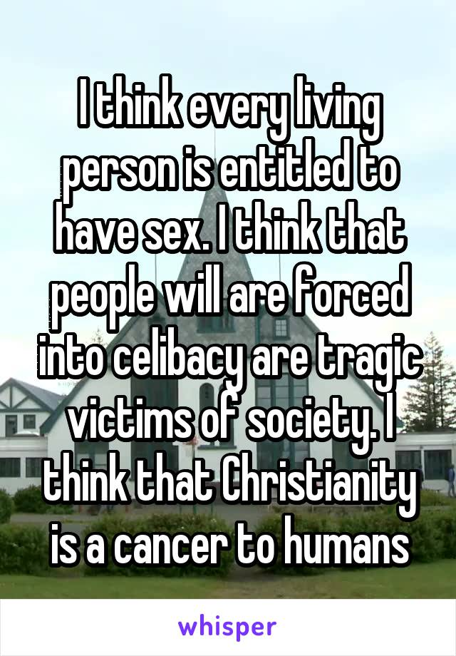 I think every living person is entitled to have sex. I think that people will are forced into celibacy are tragic victims of society. I think that Christianity is a cancer to humans