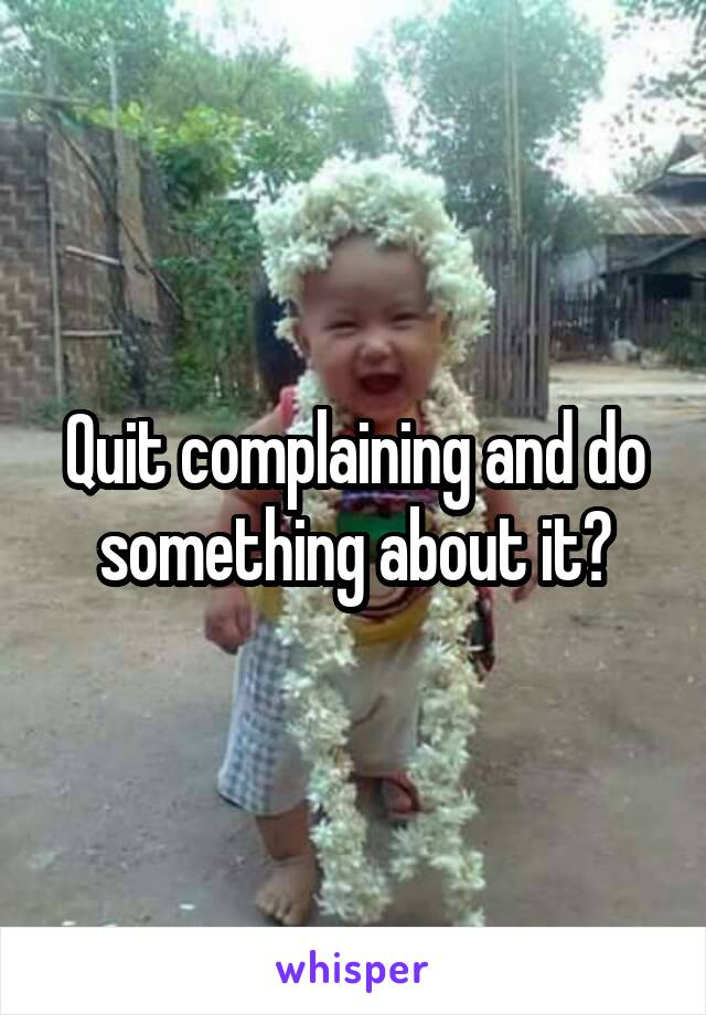 Quit complaining and do something about it?