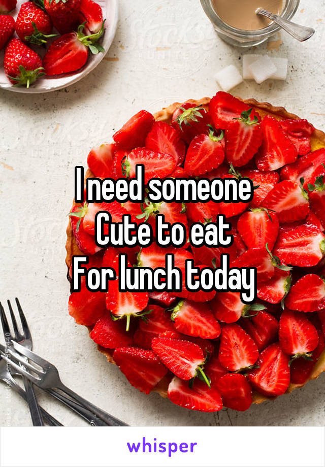 I need someone Cute to eat For lunch today