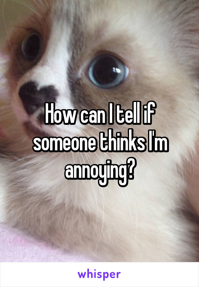 How can I tell if someone thinks I'm annoying?