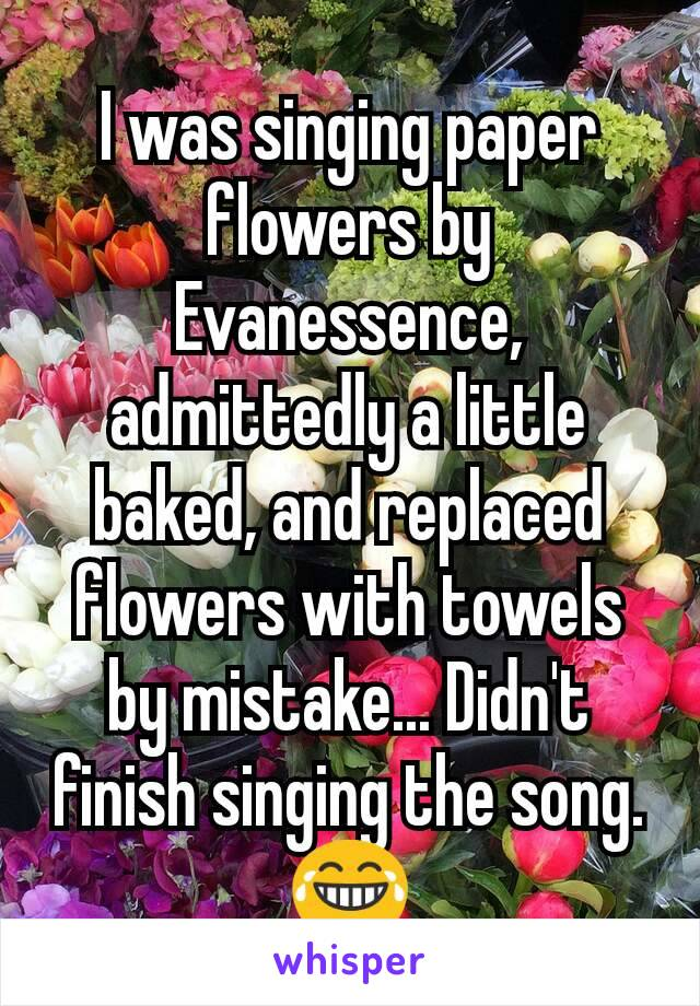 I was singing paper flowers by Evanessence, admittedly a little baked, and replaced flowers with towels by mistake... Didn't finish singing the song. 😂