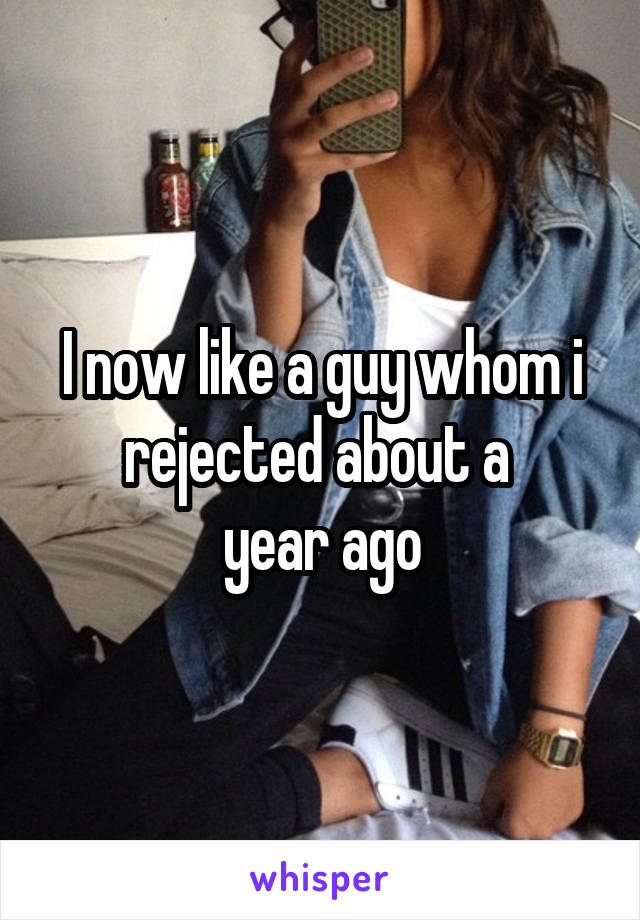 I now like a guy whom i rejected about a  year ago