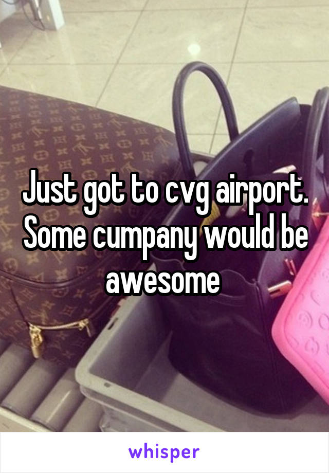 Just got to cvg airport. Some cumpany would be awesome