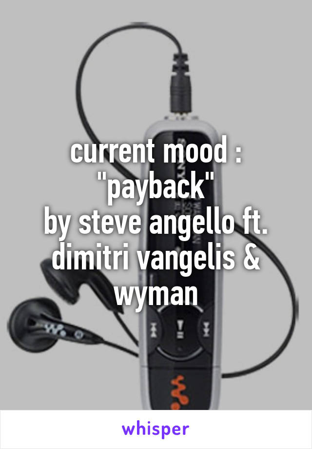"current mood : ""payback"" by steve angello ft. dimitri vangelis & wyman"