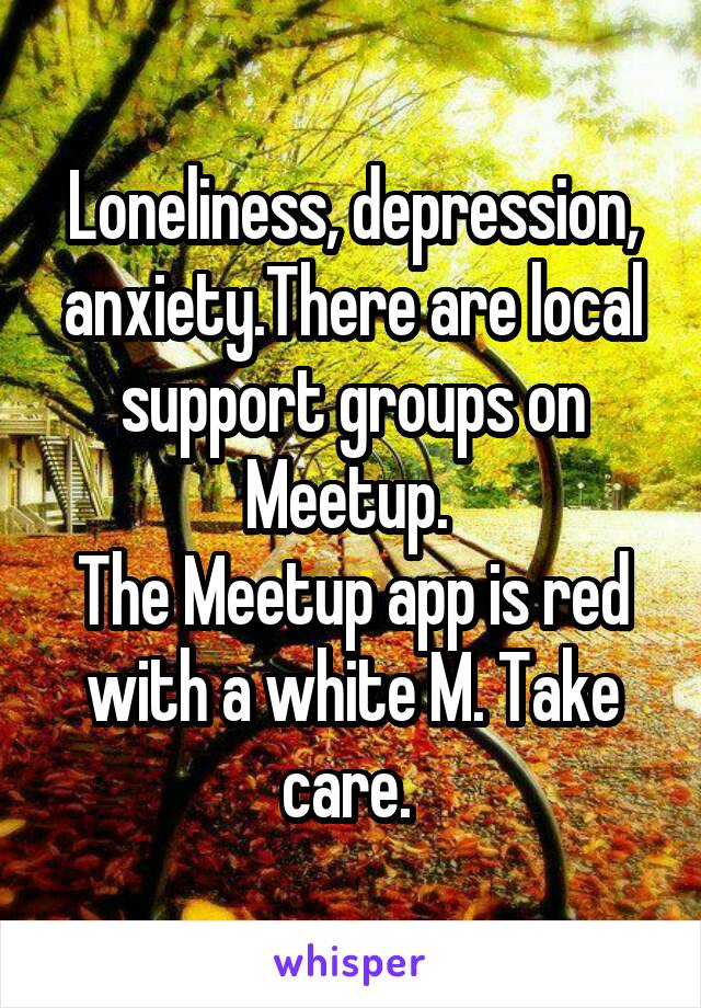 Loneliness, depression, anxiety.There are local support groups on Meetup.  The Meetup app is red with a white M. Take care.