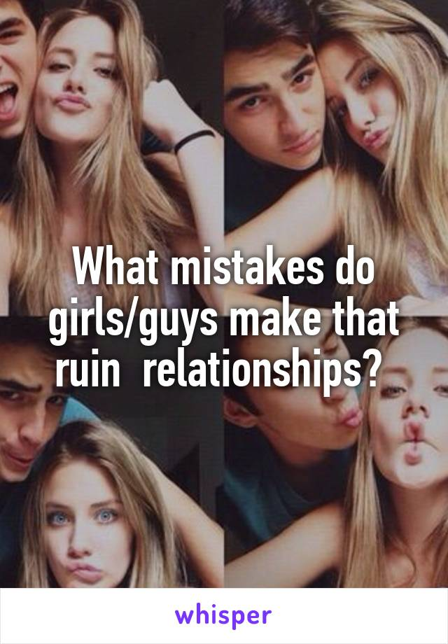What mistakes do girls/guys make that ruin  relationships?