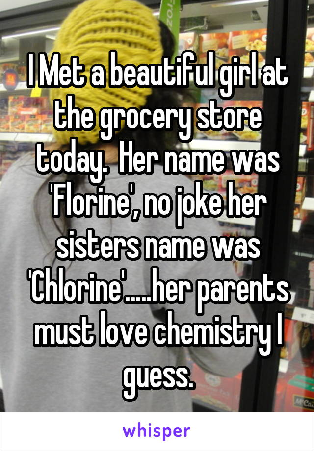 I Met a beautiful girl at the grocery store today.  Her name was 'Florine', no joke her sisters name was 'Chlorine'.....her parents must love chemistry I guess.