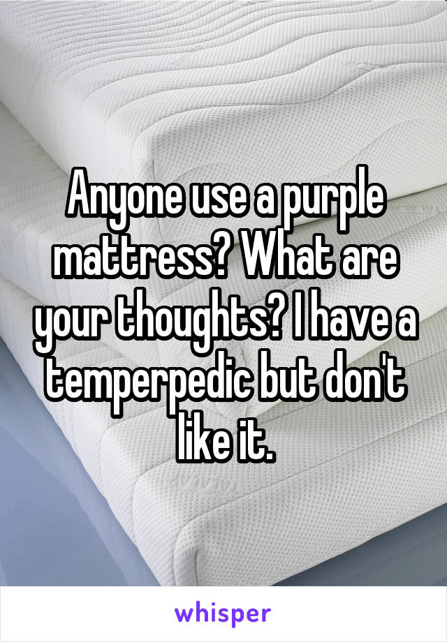 Anyone use a purple mattress? What are your thoughts? I have a temperpedic but don't like it.