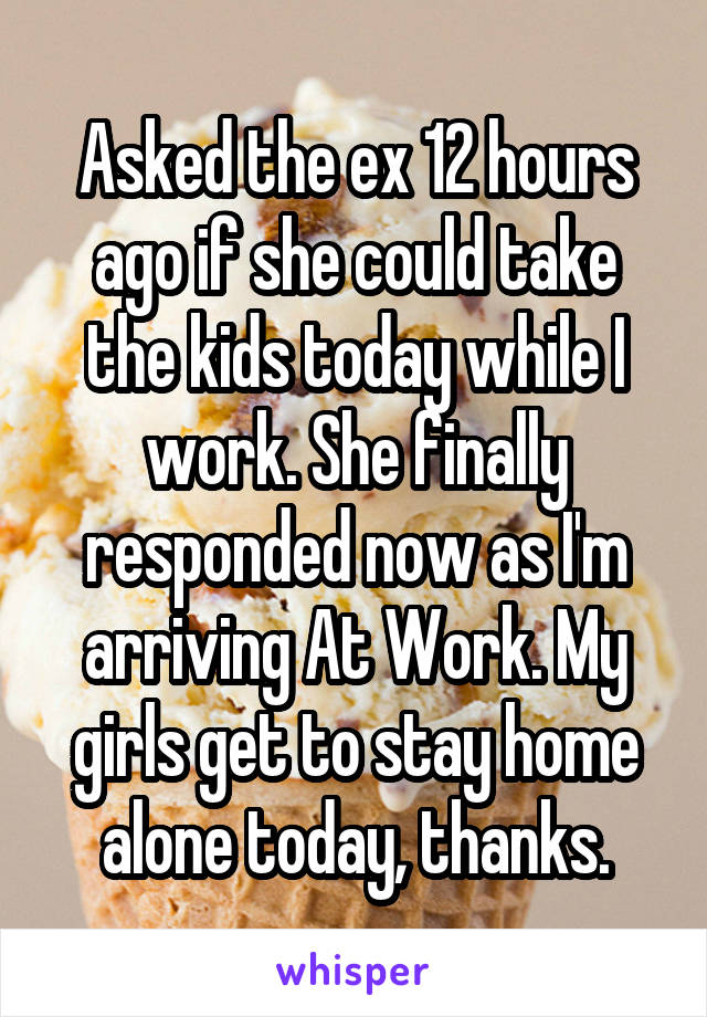 Asked the ex 12 hours ago if she could take the kids today while I work. She finally responded now as I'm arriving At Work. My girls get to stay home alone today, thanks.
