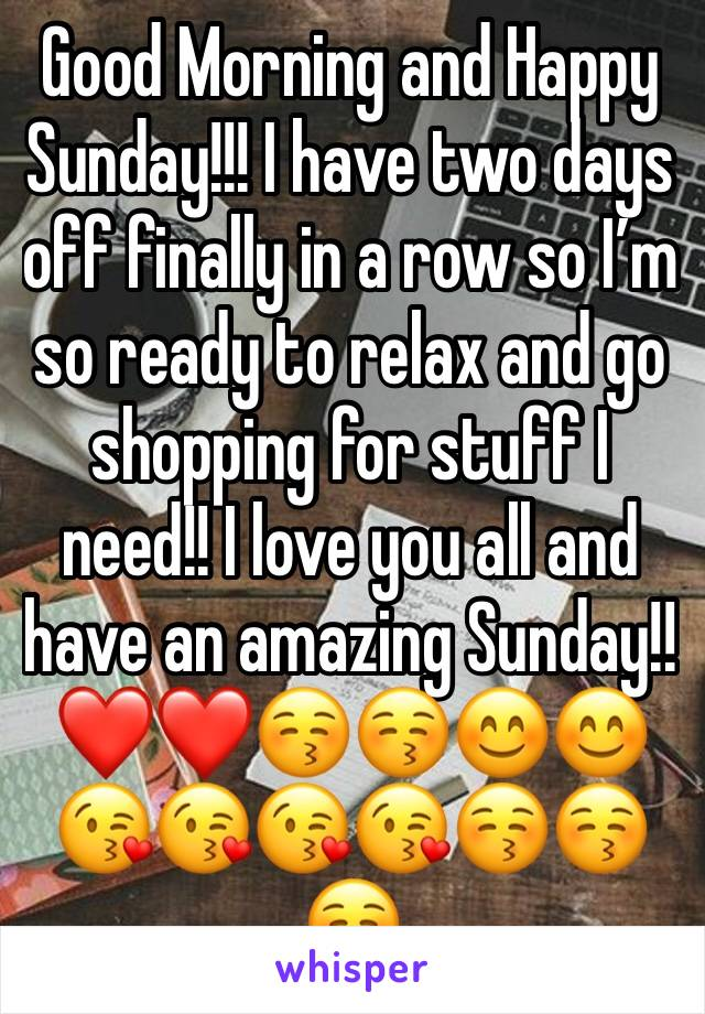 Good Morning and Happy Sunday!!! I have two days off finally in a row so I'm so ready to relax and go shopping for stuff I need!! I love you all and have an amazing Sunday!! ❤️❤️😚😚😊😊😘😘😘😘😚😚😚