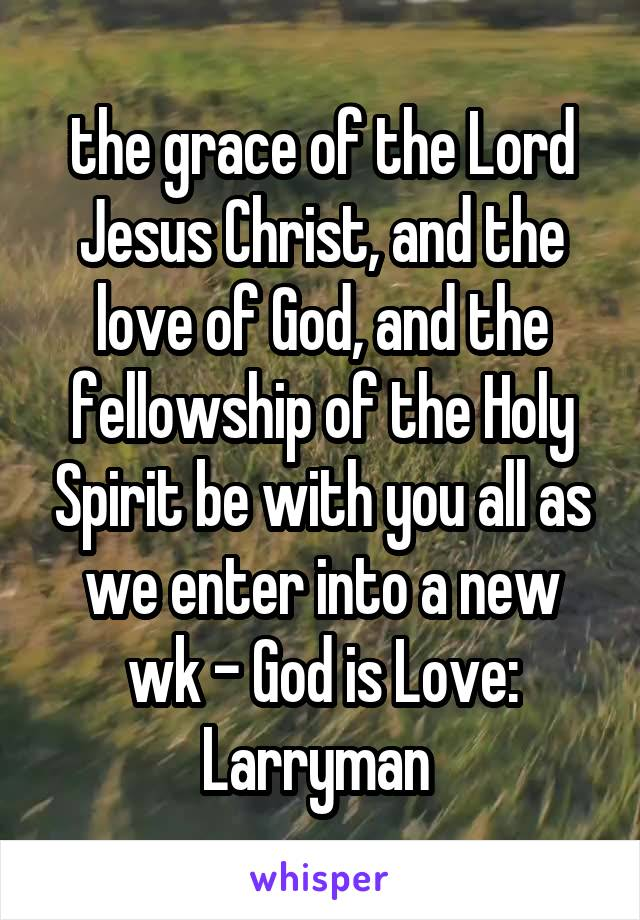 the grace of the Lord Jesus Christ, and the love of God, and the fellowship of the Holy Spirit be with you all as we enter into a new wk - God is Love: Larryman