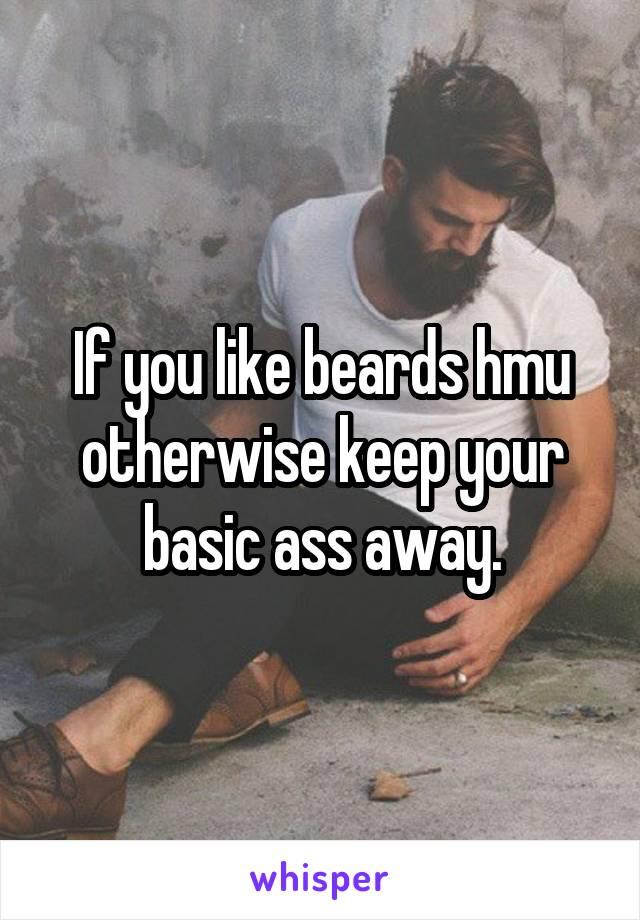 If you like beards hmu otherwise keep your basic ass away.