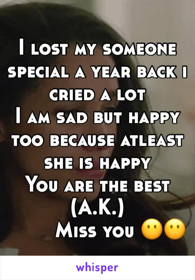 I lost my someone special a year back i cried a lot  I am sad but happy too because atleast she is happy  You are the best (A.K.)         Miss you 😶😶