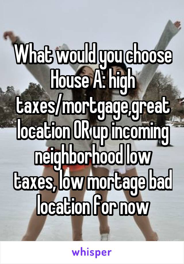 What would you choose House A: high taxes/mortgage,great location OR up incoming neighborhood low taxes, low mortage bad location for now