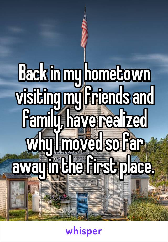 Back in my hometown visiting my friends and family, have realized why I moved so far away in the first place.