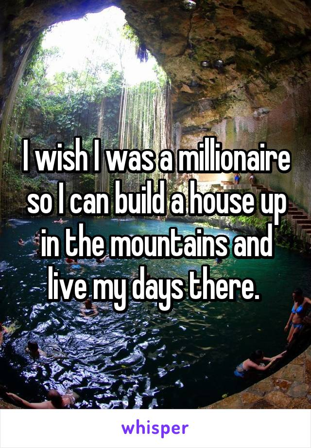 I wish I was a millionaire so I can build a house up in the mountains and live my days there.