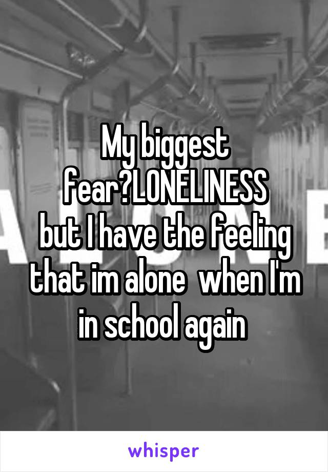 My biggest fear?LONELINESS but I have the feeling that im alone  when I'm in school again