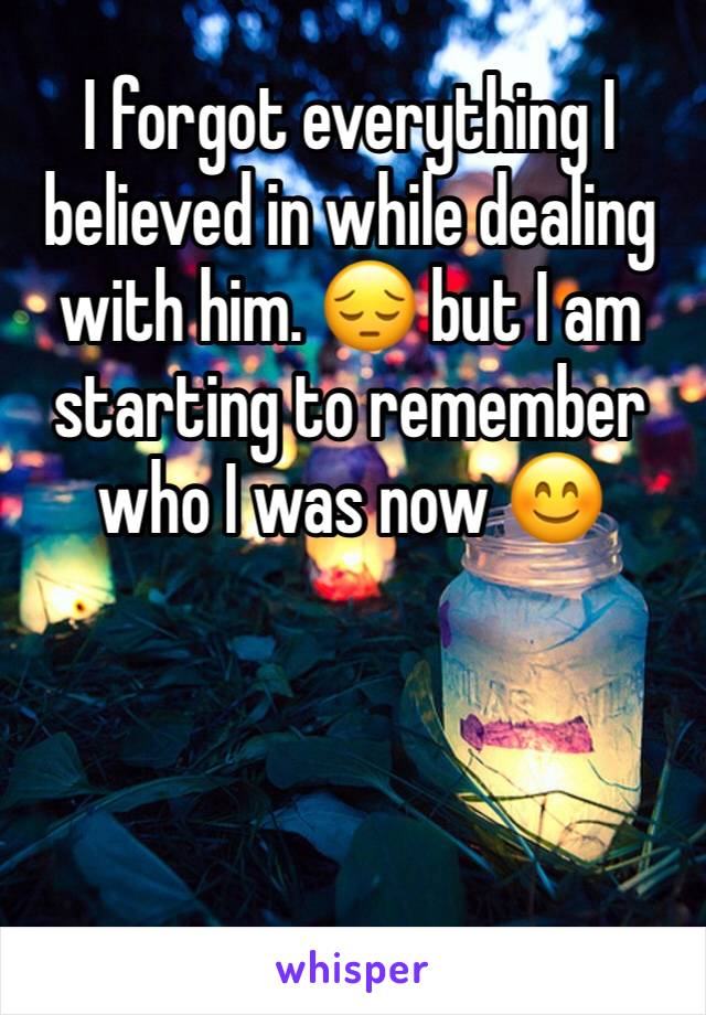 I forgot everything I believed in while dealing with him. 😔 but I am starting to remember who I was now 😊