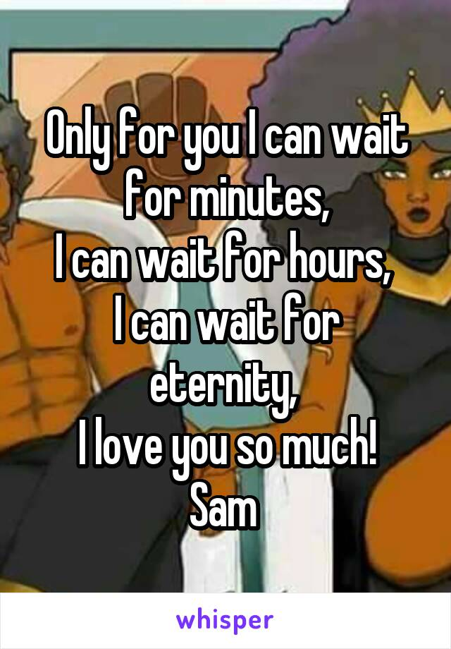 Only for you I can wait for minutes, I can wait for hours,  I can wait for eternity,  I love you so much! Sam