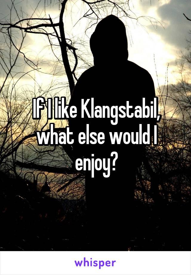 If I like Klangstabil, what else would I enjoy?