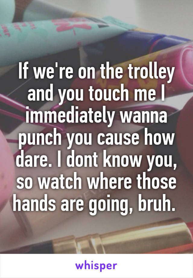 If we're on the trolley and you touch me I immediately wanna punch you cause how dare. I dont know you, so watch where those hands are going, bruh.