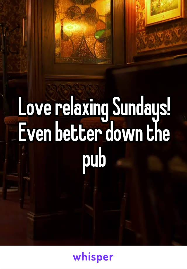 Love relaxing Sundays! Even better down the pub