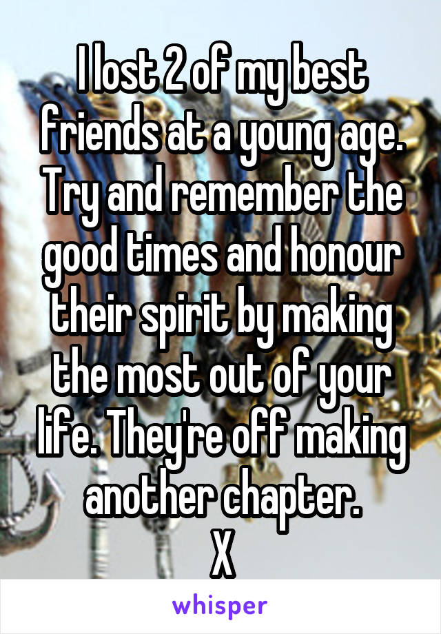I lost 2 of my best friends at a young age. Try and remember the good times and honour their spirit by making the most out of your life. They're off making another chapter. X