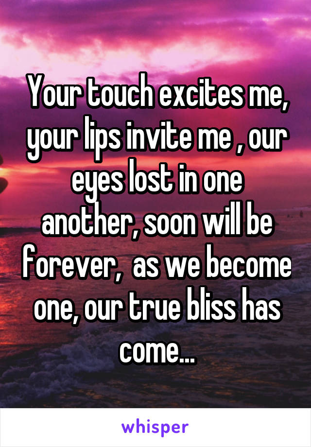 Your touch excites me, your lips invite me , our eyes lost in one another, soon will be forever,  as we become one, our true bliss has come...