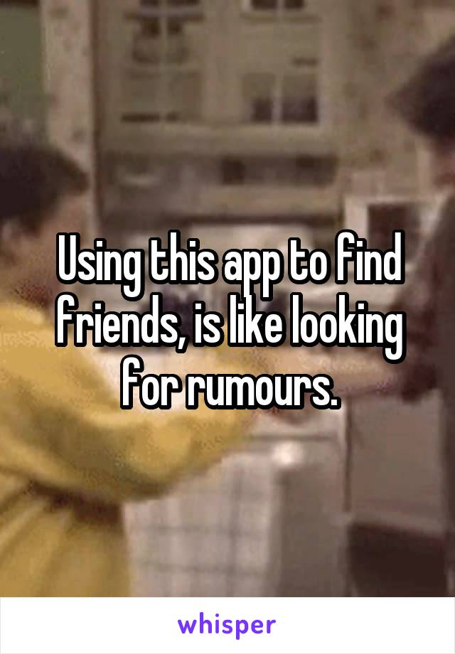 Using this app to find friends, is like looking for rumours.