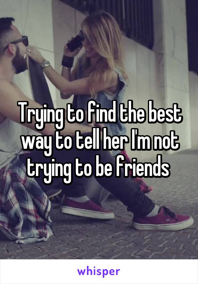 Trying to find the best way to tell her I'm not trying to be friends