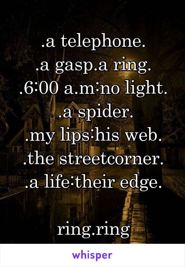 .a telephone. .a gasp.a ring. .6:00 a.m:no light.  .a spider. .my lips:his web. .the streetcorner. .a life:their edge.  ring.ring