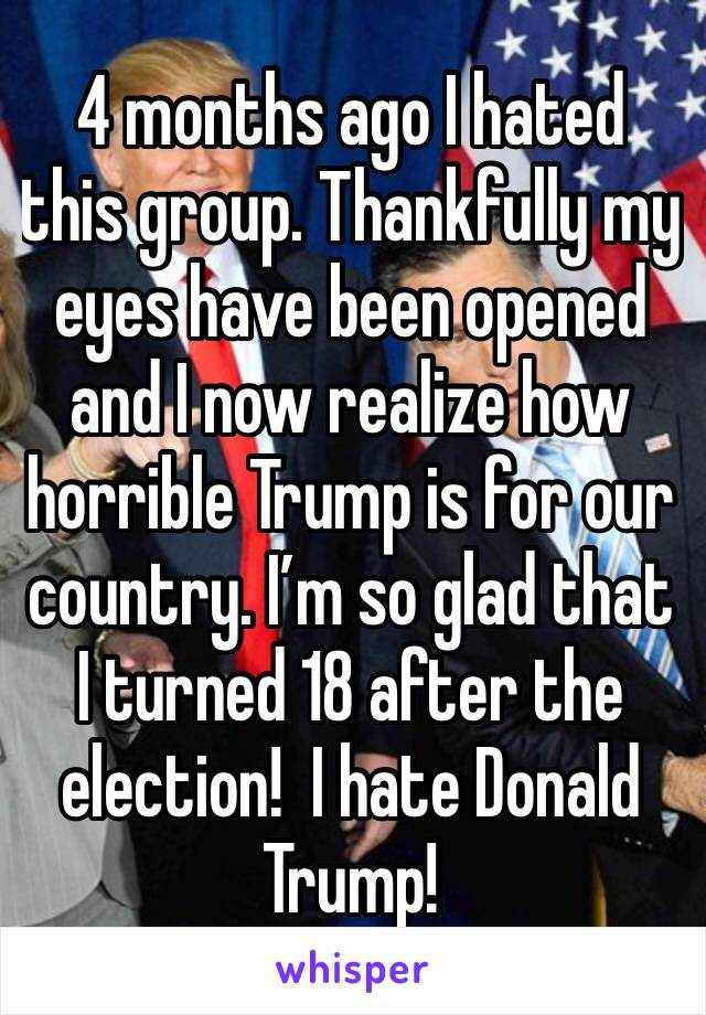 4 months ago I hated this group. Thankfully my eyes have been opened and I now realize how horrible Trump is for our country. I'm so glad that I turned 18 after the election!  I hate Donald Trump!