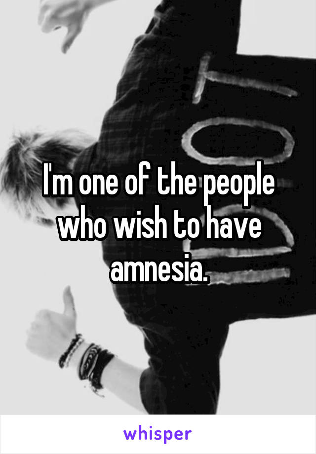 I'm one of the people who wish to have amnesia.