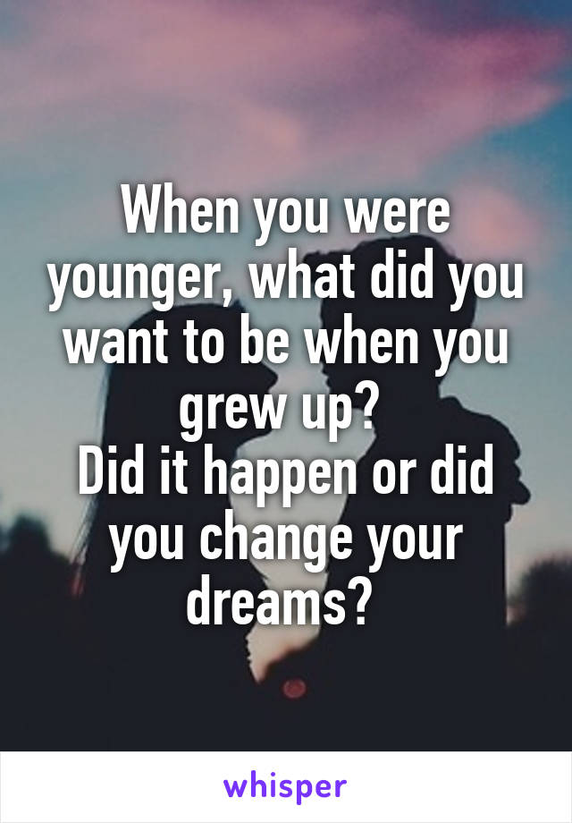 When you were younger, what did you want to be when you grew up?  Did it happen or did you change your dreams?
