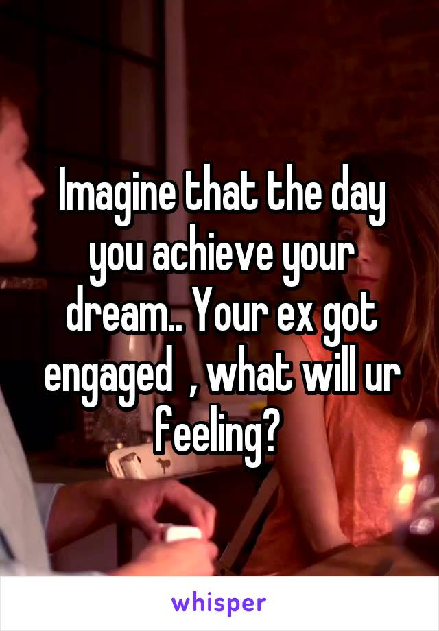 Imagine that the day you achieve your dream.. Your ex got engaged  , what will ur feeling?
