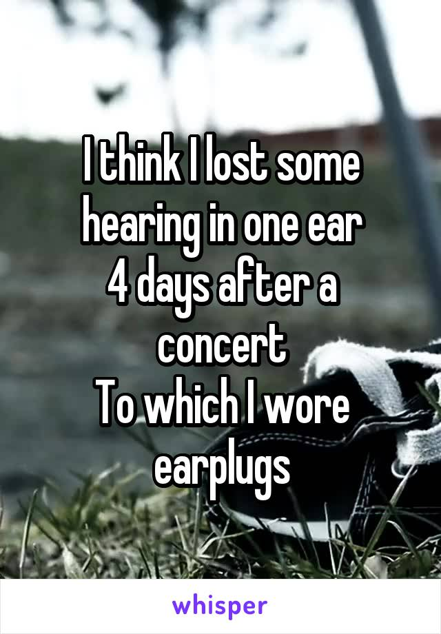 I think I lost some hearing in one ear 4 days after a concert To which I wore earplugs