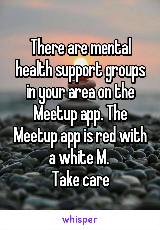 There are mental health support groups in your area on the Meetup app. The Meetup app is red with a white M.  Take care