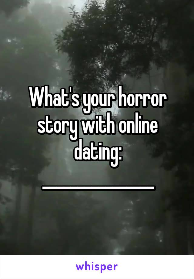 What's your horror story with online dating: ________________