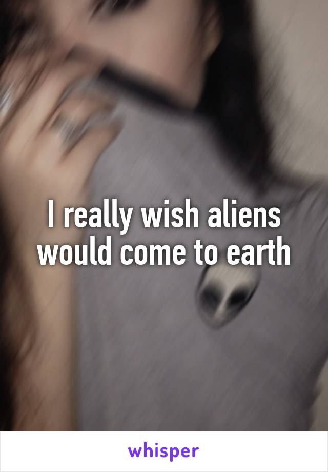 I really wish aliens would come to earth