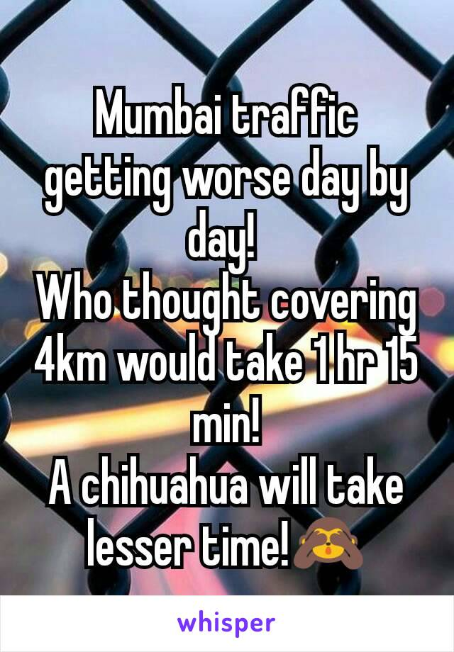 Mumbai traffic getting worse day by day!  Who thought covering 4km would take 1 hr 15 min! A chihuahua will take lesser time!🙈