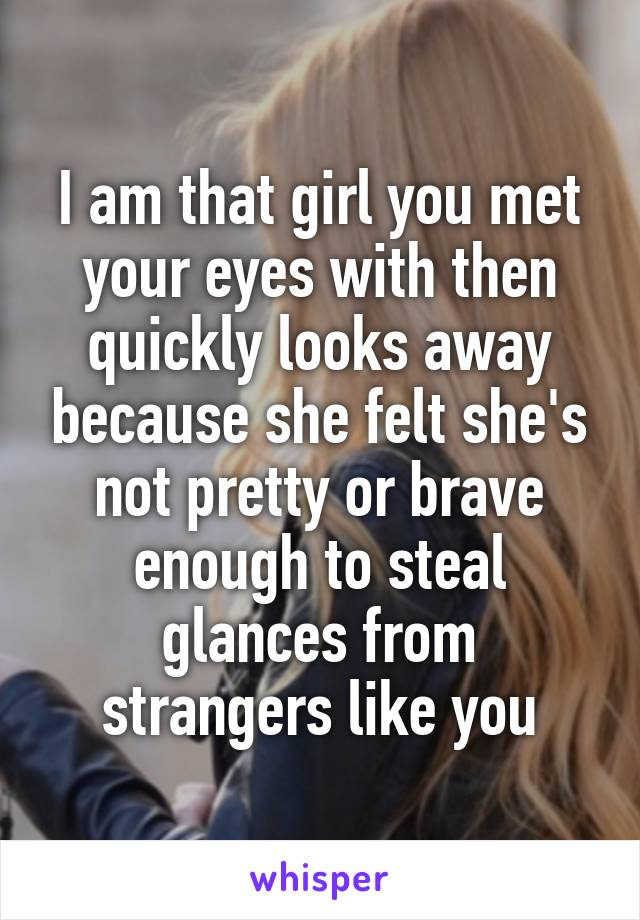 I am that girl you met your eyes with then quickly looks away because she felt she's not pretty or brave enough to steal glances from strangers like you