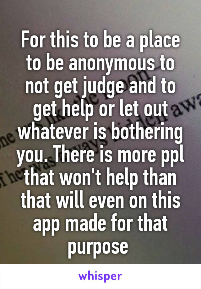 For this to be a place to be anonymous to not get judge and to get help or let out whatever is bothering you. There is more ppl that won't help than that will even on this app made for that purpose