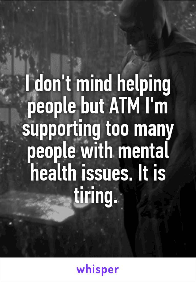 I don't mind helping people but ATM I'm supporting too many people with mental health issues. It is tiring.
