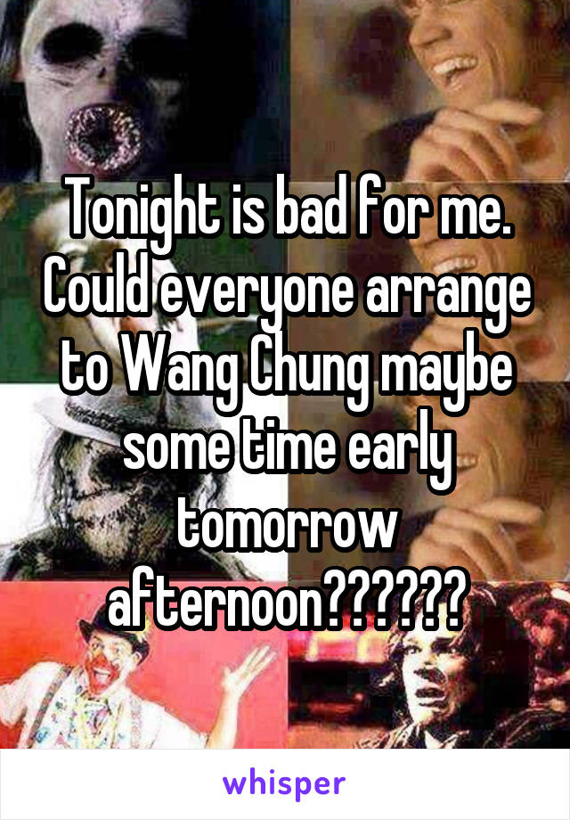 Tonight is bad for me. Could everyone arrange to Wang Chung maybe some time early tomorrow afternoon??????