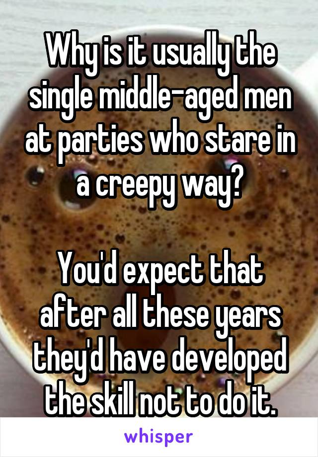 Why is it usually the single middle-aged men at parties who stare in a creepy way?  You'd expect that after all these years they'd have developed the skill not to do it.