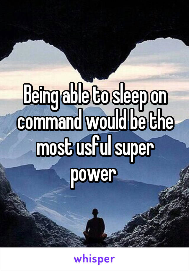 Being able to sleep on command would be the most usful super power