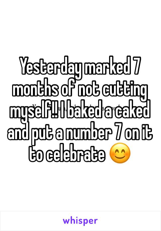 Yesterday marked 7 months of not cutting myself!! I baked a caked and put a number 7 on it to celebrate 😊