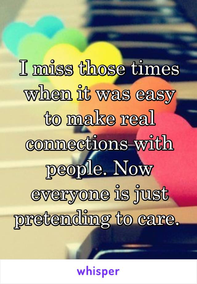 I miss those times when it was easy to make real connections with people. Now everyone is just pretending to care.