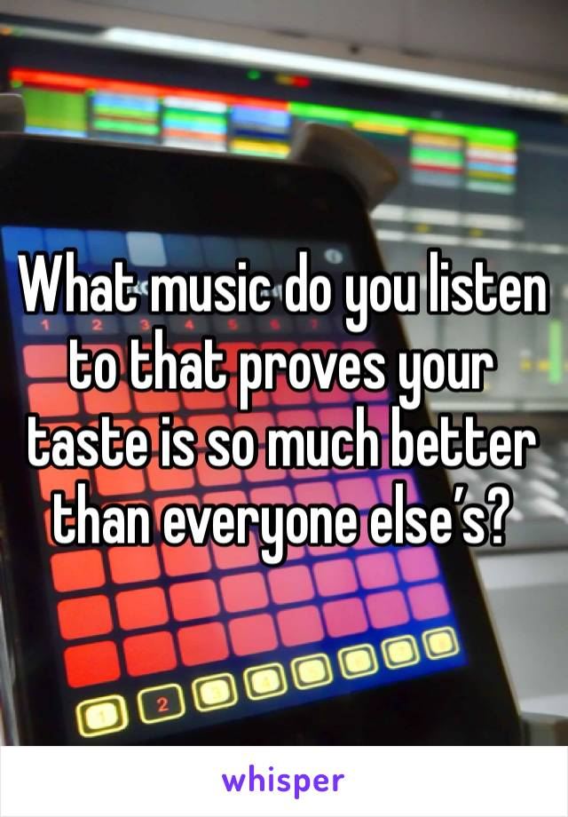 What music do you listen to that proves your taste is so much better than everyone else's?