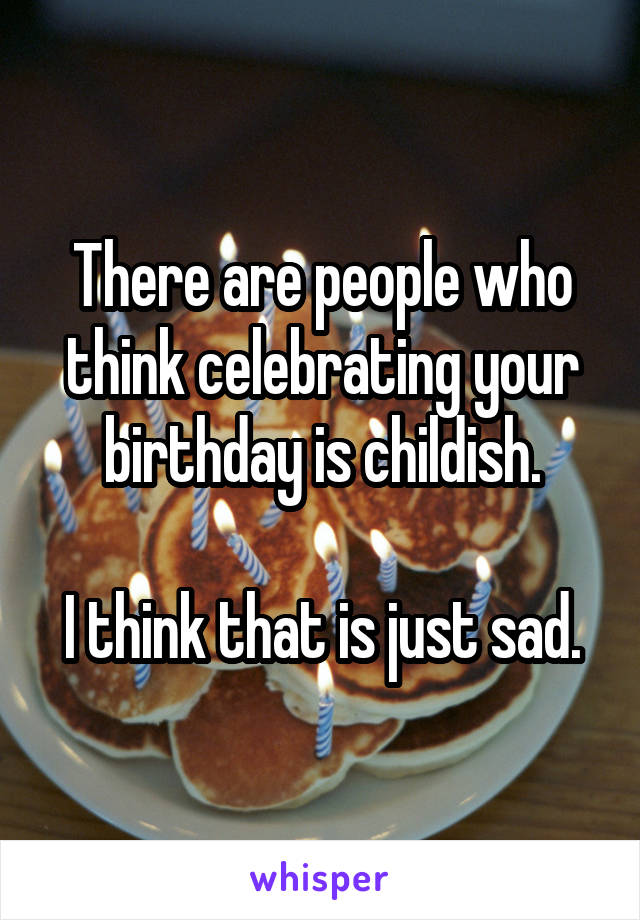 There are people who think celebrating your birthday is childish.  I think that is just sad.